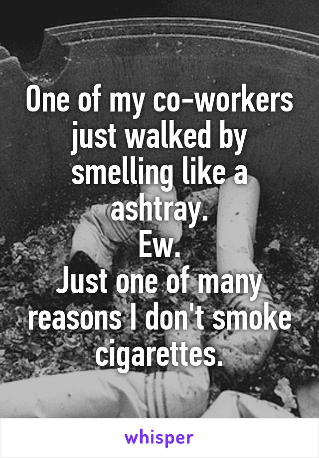 One of my co-workers just walked by smelling like a ashtray. Ew. Just one of many reasons I don't smoke cigarettes.