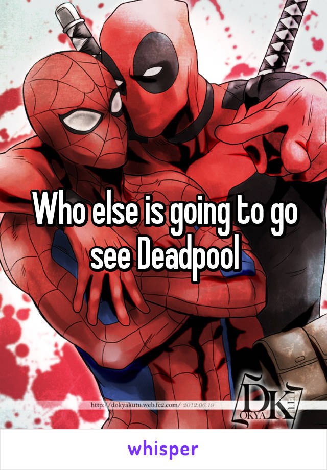 Who else is going to go see Deadpool