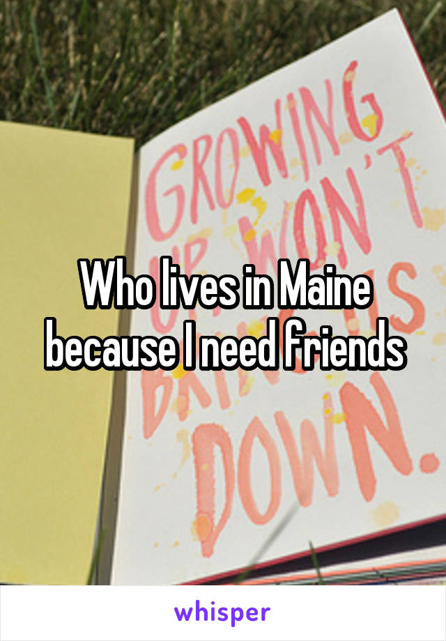 Who lives in Maine because I need friends