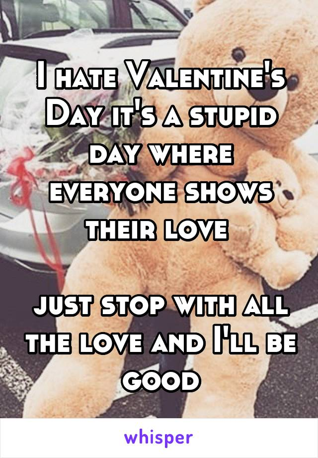 I hate Valentine's Day it's a stupid day where everyone shows their love   just stop with all the love and I'll be good