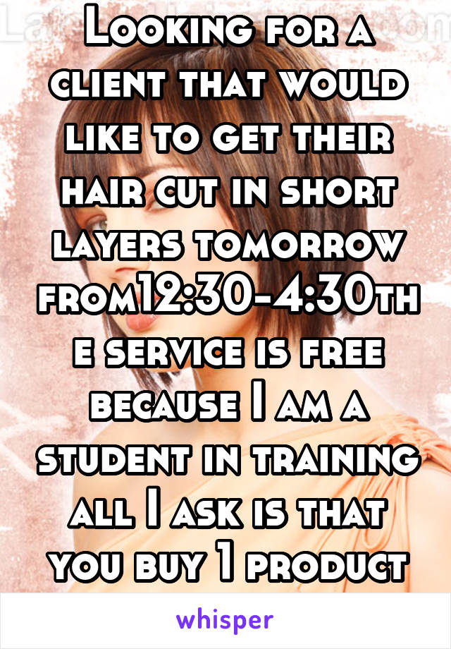 Looking for a client that would like to get their hair cut in short layers tomorrow from12:30-4:30the service is free because I am a student in training all I ask is that you buy 1 product in return