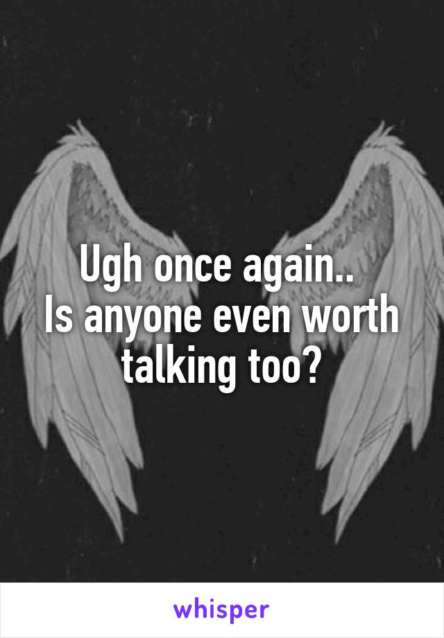 Ugh once again..  Is anyone even worth talking too?
