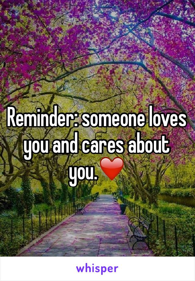 Reminder: someone loves you and cares about you.❤️