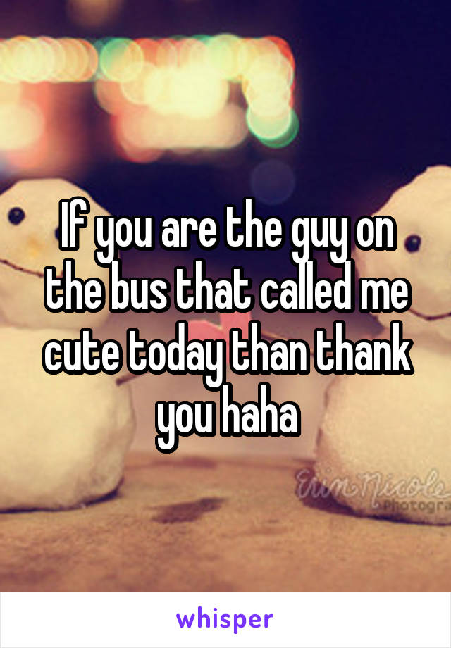 If you are the guy on the bus that called me cute today than thank you haha