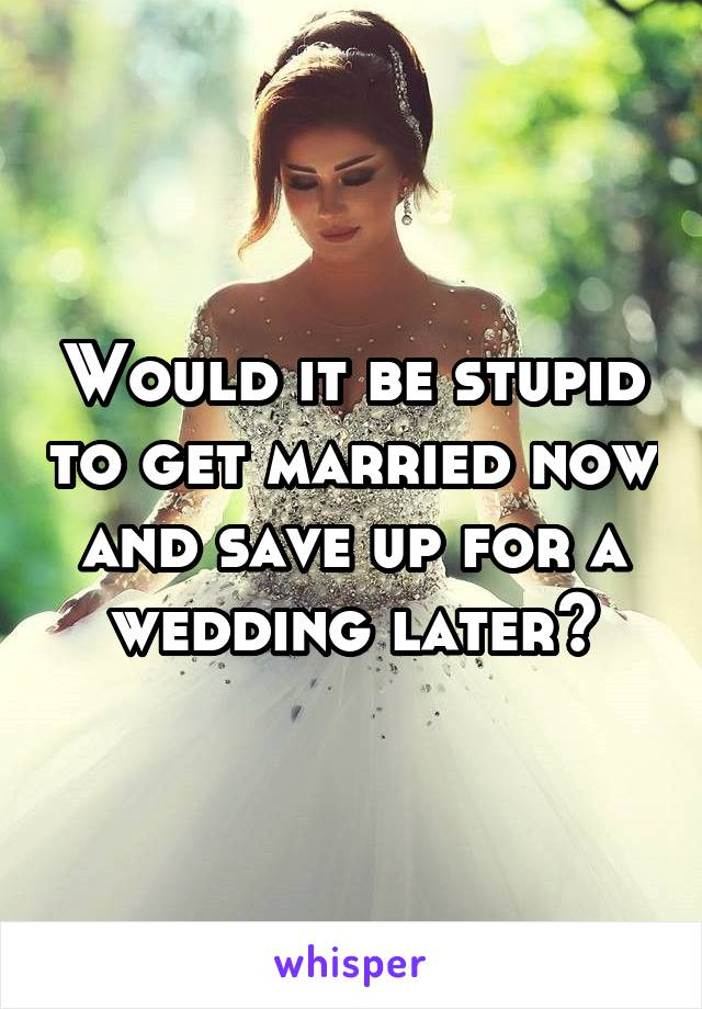 Would it be stupid to get married now and save up for a wedding later?