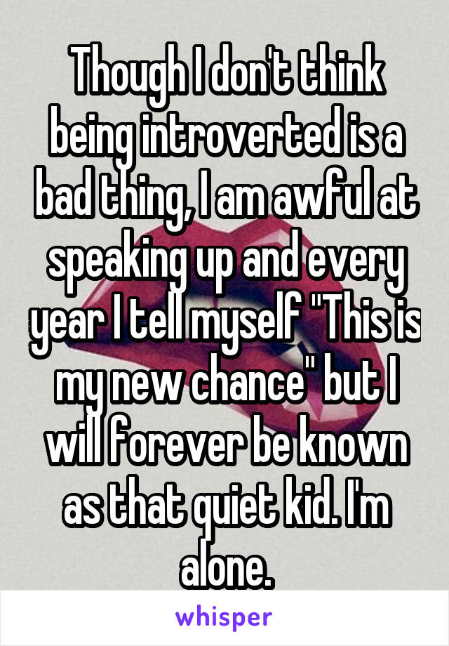 "Though I don't think being introverted is a bad thing, I am awful at speaking up and every year I tell myself ""This is my new chance"" but I will forever be known as that quiet kid. I'm alone."