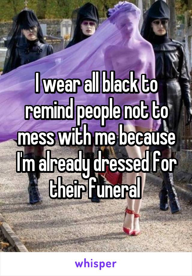 I wear all black to remind people not to mess with me because I'm already dressed for their funeral