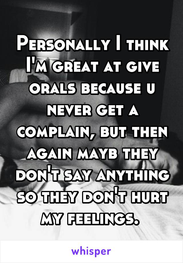 Personally I think I'm great at give orals because u never get a complain, but then again mayb they don't say anything so they don't hurt my feelings.