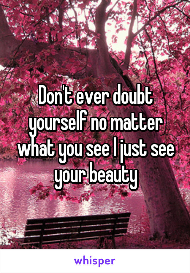 Don't ever doubt yourself no matter what you see I just see your beauty
