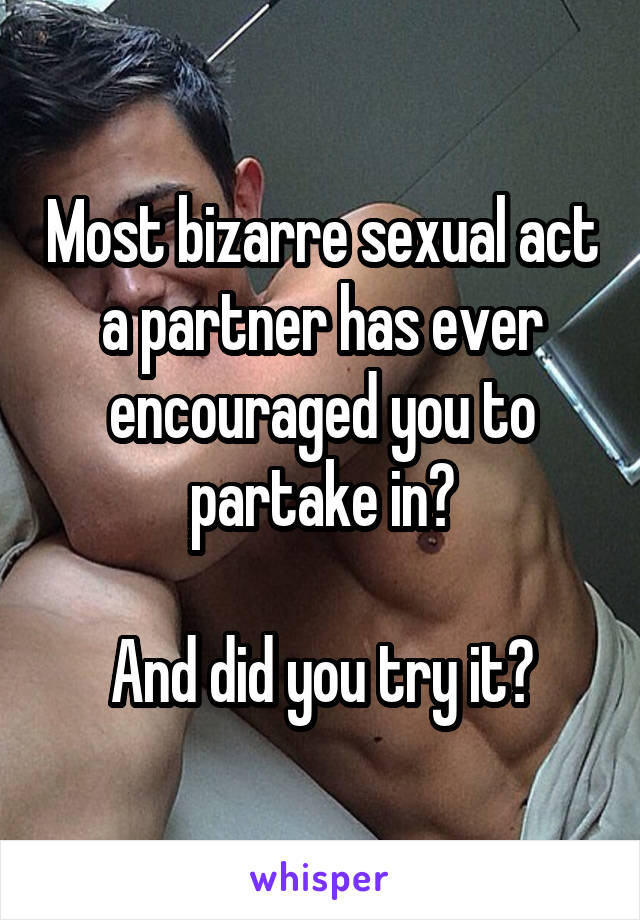 Most bizarre sexual act a partner has ever encouraged you to partake in?  And did you try it?