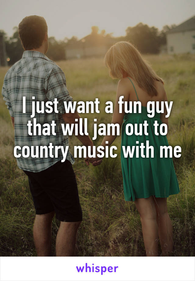 I just want a fun guy that will jam out to country music with me