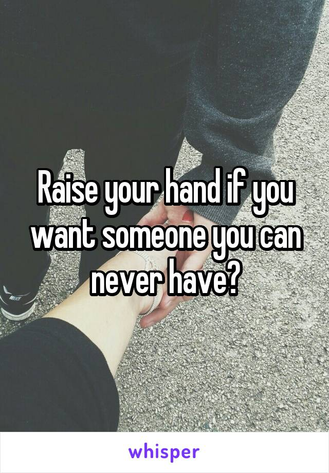 Raise your hand if you want someone you can never have?