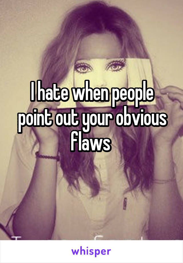 I hate when people point out your obvious flaws