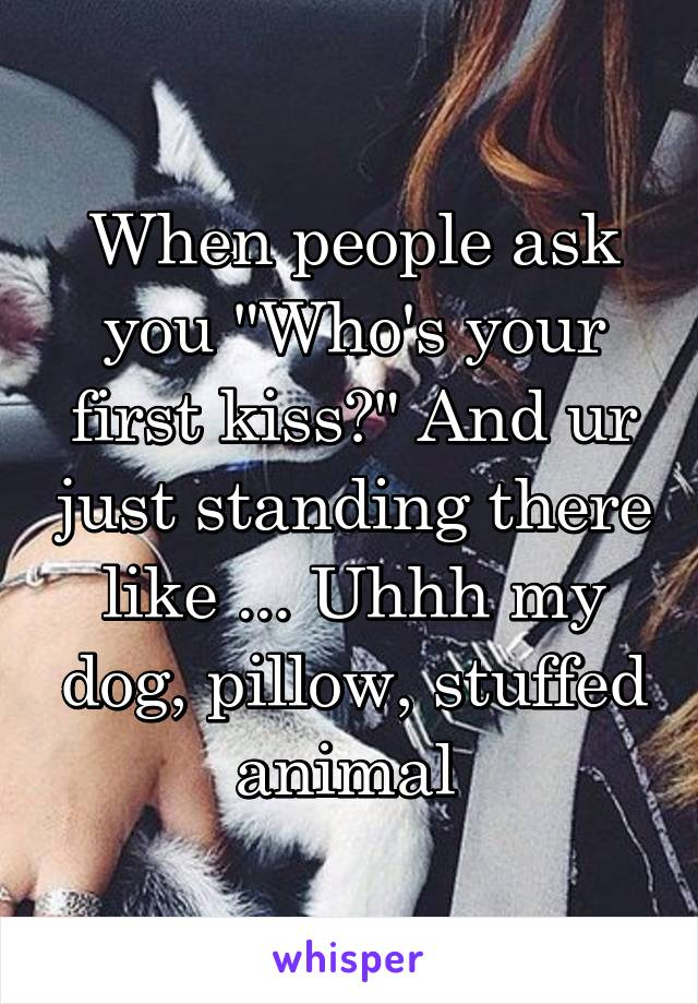 """When people ask you """"Who's your first kiss?"""" And ur just standing there like ... Uhhh my dog, pillow, stuffed animal"""