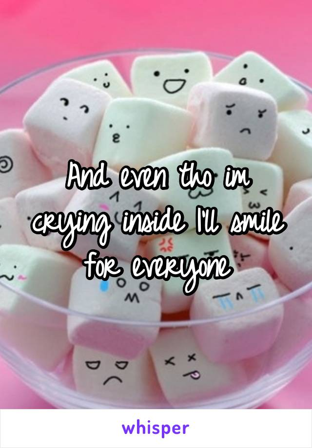 And even tho im crying inside I'll smile for everyone