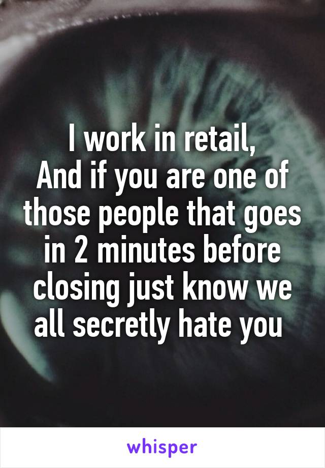 I work in retail, And if you are one of those people that goes in 2 minutes before closing just know we all secretly hate you
