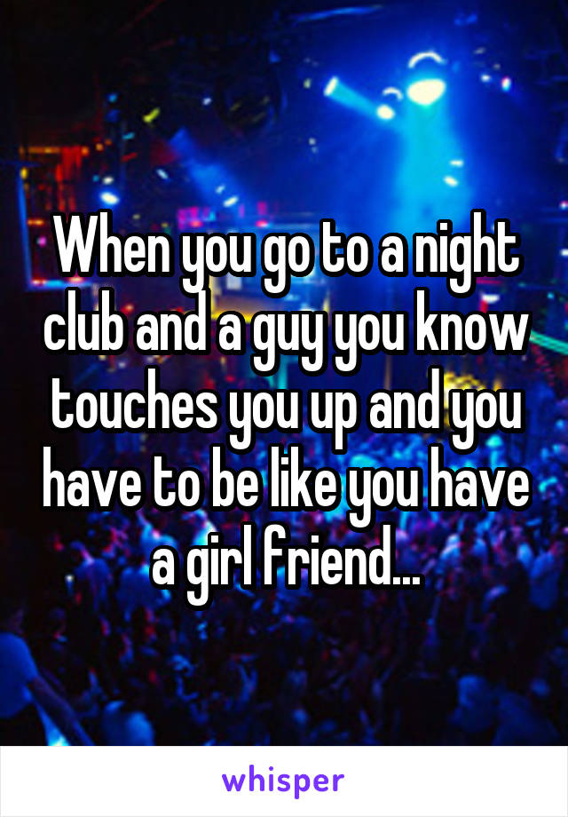When you go to a night club and a guy you know touches you up and you have to be like you have a girl friend...