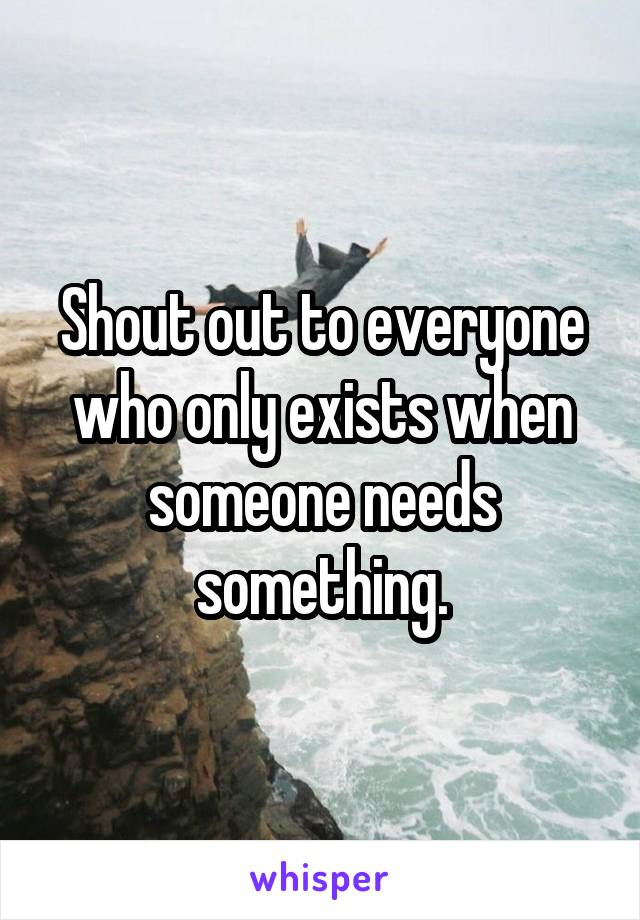 Shout out to everyone who only exists when someone needs something.