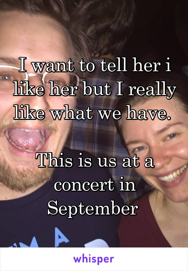 I want to tell her i like her but I really like what we have.   This is us at a concert in September