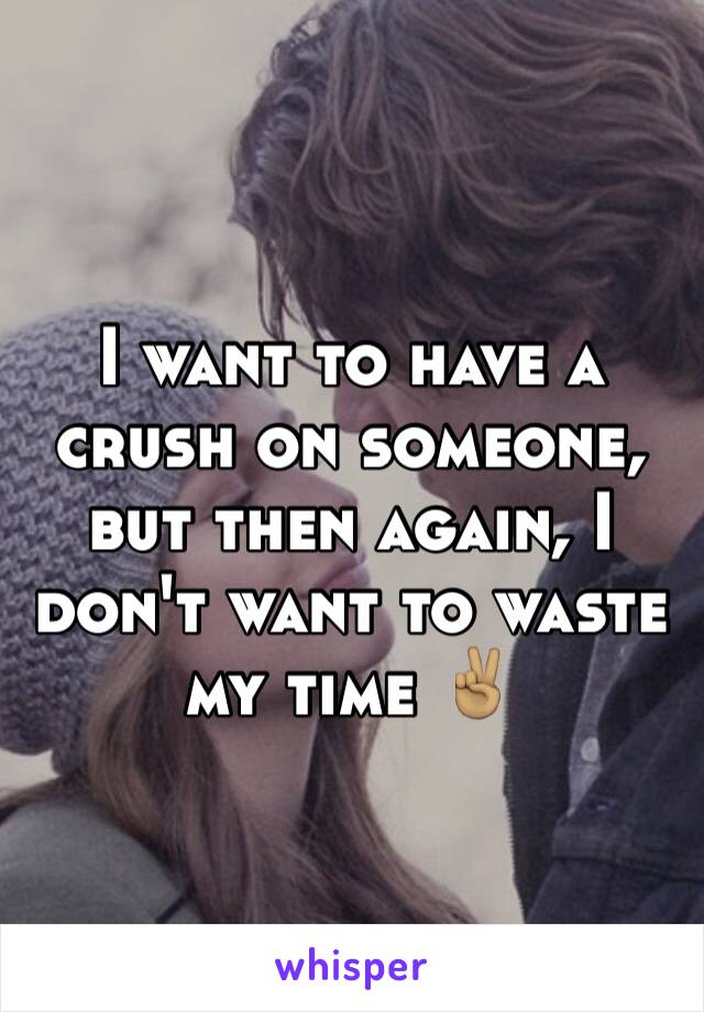 I want to have a crush on someone, but then again, I don't want to waste my time ✌🏽️