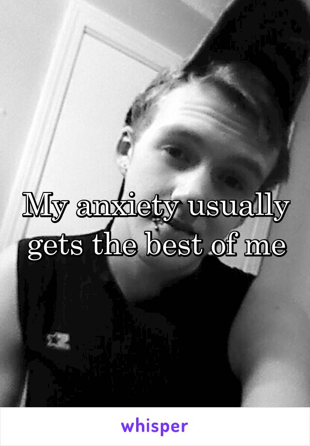 My anxiety usually gets the best of me