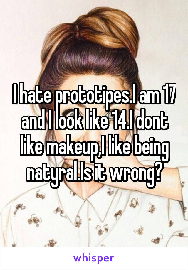 I hate prototipes.I am 17 and I look like 14.I dont like makeup,I like being natyral.Is it wrong?