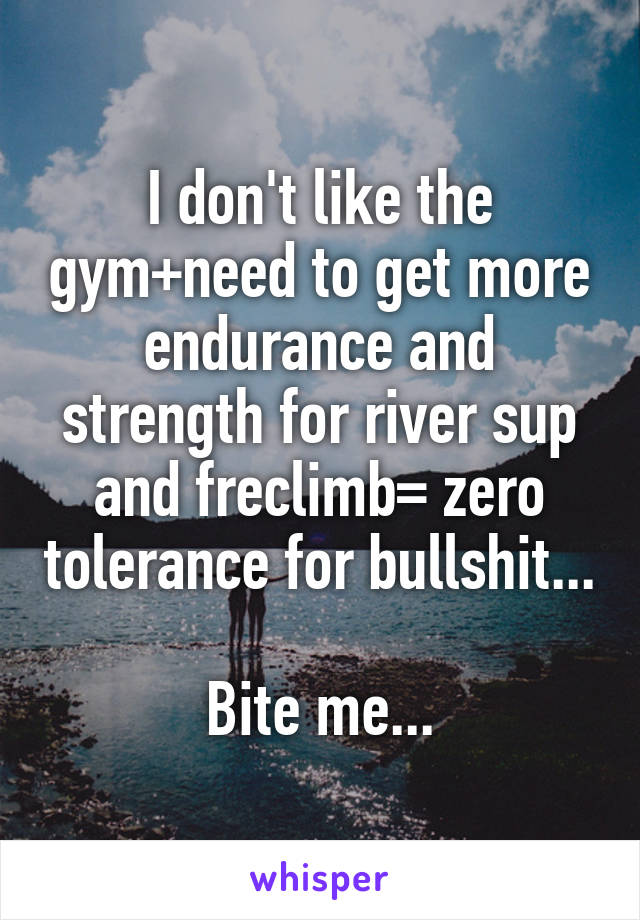 I don't like the gym+need to get more endurance and strength for river sup and freclimb= zero tolerance for bullshit...  Bite me...