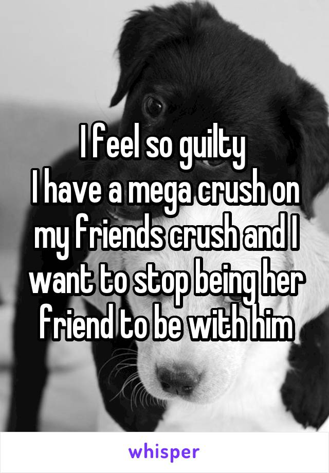 I feel so guilty  I have a mega crush on my friends crush and I want to stop being her friend to be with him