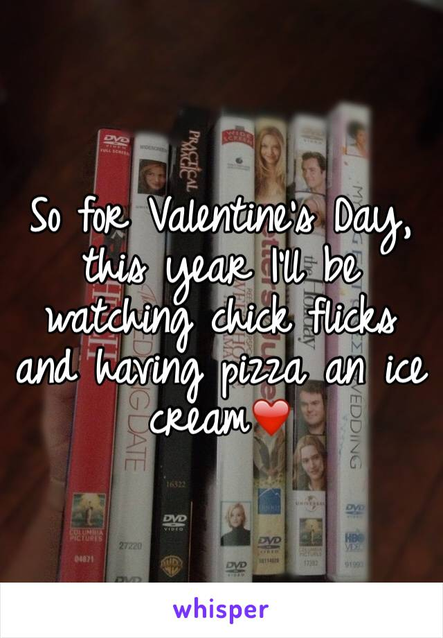 So for Valentine's Day, this year I'll be watching chick flicks and having pizza an ice cream❤️