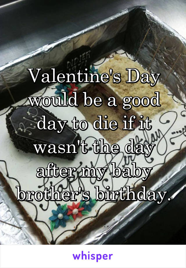 Valentine's Day would be a good day to die if it wasn't the day after my baby brother's birthday.