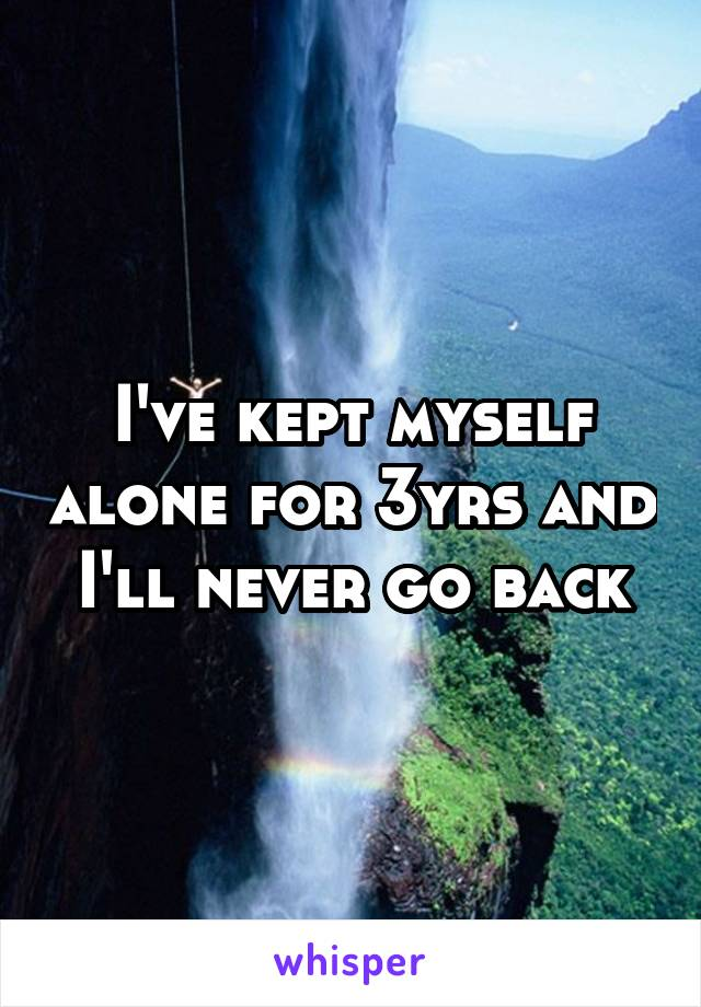 I've kept myself alone for 3yrs and I'll never go back