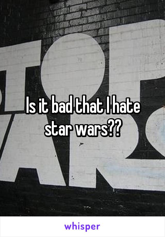 Is it bad that I hate star wars??