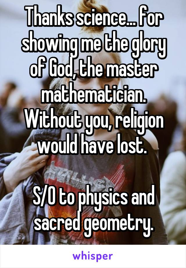 Thanks science... for showing me the glory of God, the master mathematician. Without you, religion would have lost.   S/O to physics and sacred geometry.