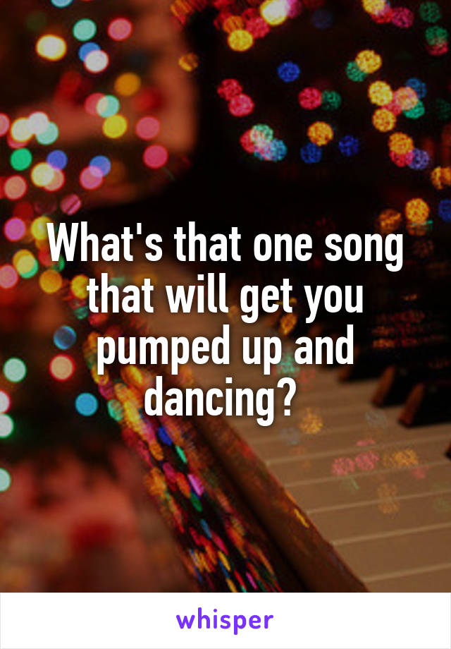 What's that one song that will get you pumped up and dancing?