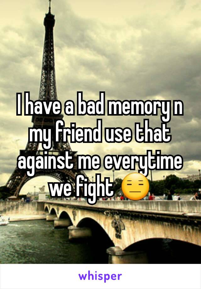 I have a bad memory n my friend use that against me everytime we fight 😑