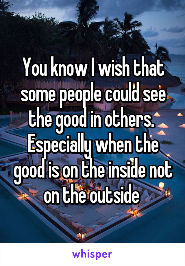 You know I wish that some people could see the good in others.  Especially when the good is on the inside not on the outside