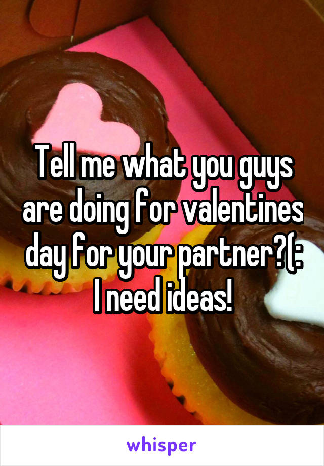 Tell me what you guys are doing for valentines day for your partner?(: I need ideas!