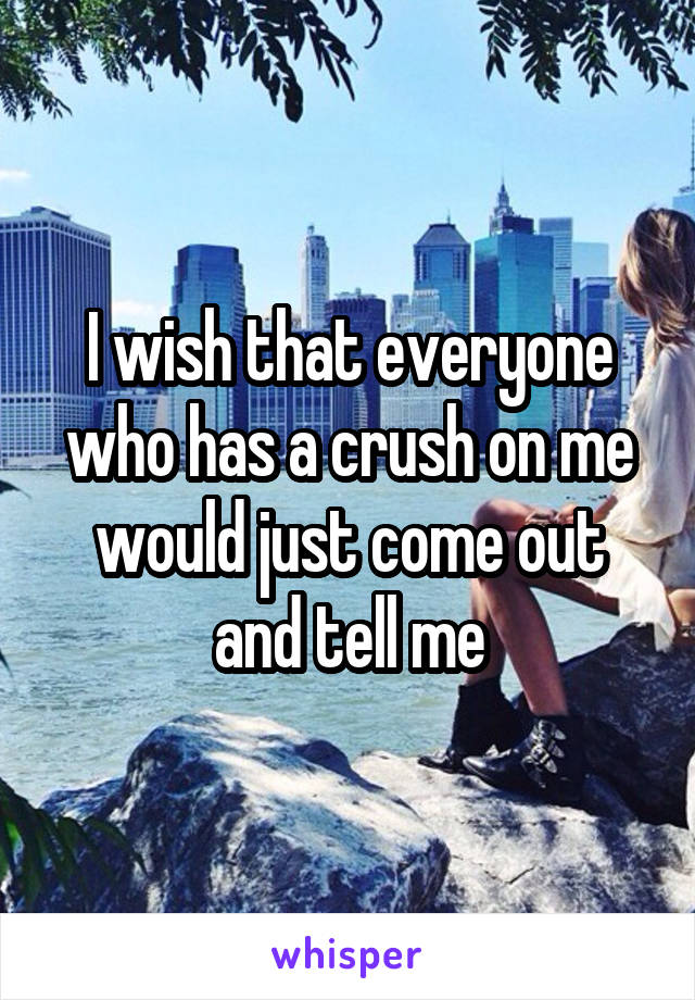 I wish that everyone who has a crush on me would just come out and tell me