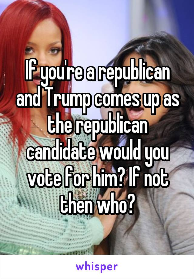 If you're a republican and Trump comes up as the republican candidate would you vote for him? If not then who?