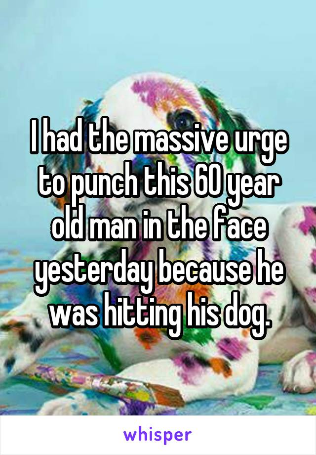 I had the massive urge to punch this 60 year old man in the face yesterday because he was hitting his dog.
