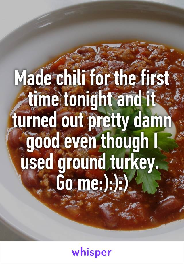 Made chili for the first time tonight and it turned out pretty damn good even though I used ground turkey.  Go me:):):)