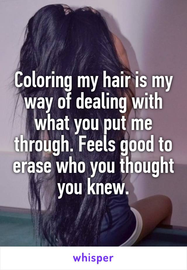 Coloring my hair is my way of dealing with what you put me through. Feels good to erase who you thought you knew.
