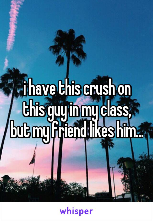 i have this crush on this guy in my class, but my friend likes him...