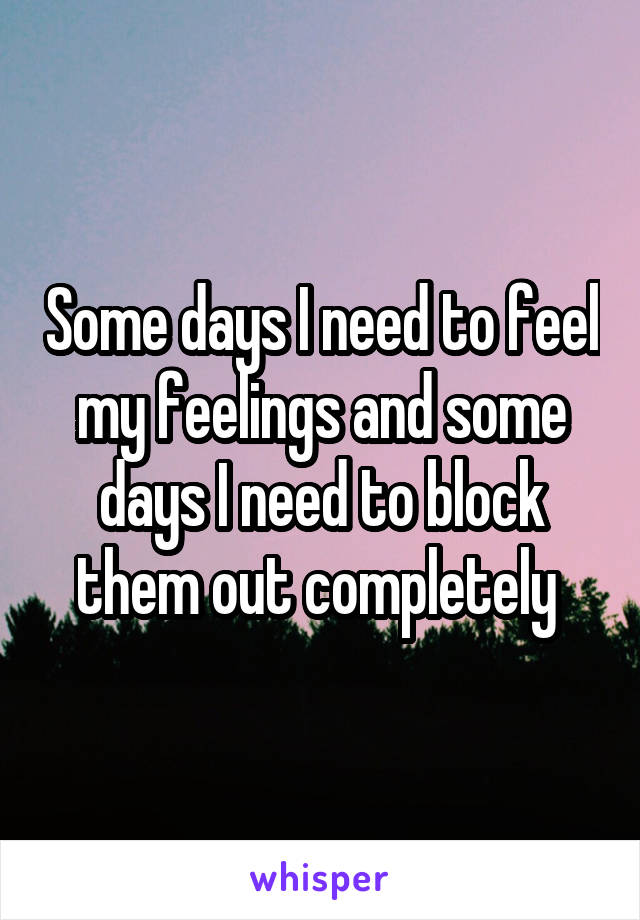 Some days I need to feel my feelings and some days I need to block them out completely