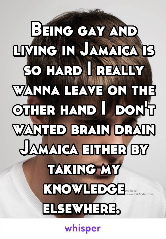 Being gay and living in Jamaica is so hard I really wanna leave on the other hand I  don't wanted brain drain Jamaica either by taking my knowledge elsewhere.
