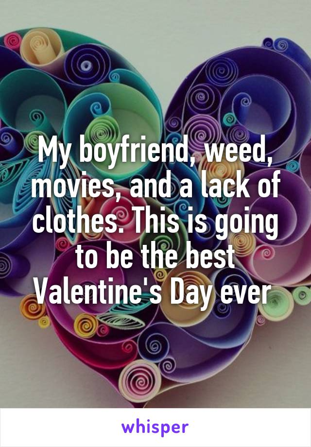 My boyfriend, weed, movies, and a lack of clothes. This is going to be the best Valentine's Day ever