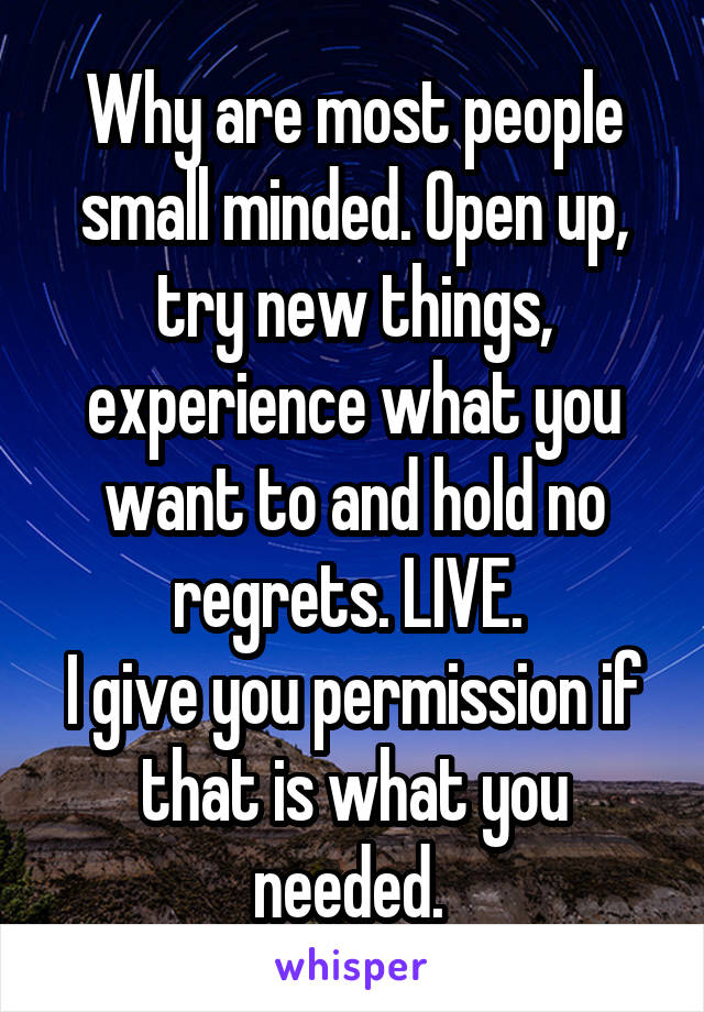 Why are most people small minded. Open up, try new things, experience what you want to and hold no regrets. LIVE.  I give you permission if that is what you needed.