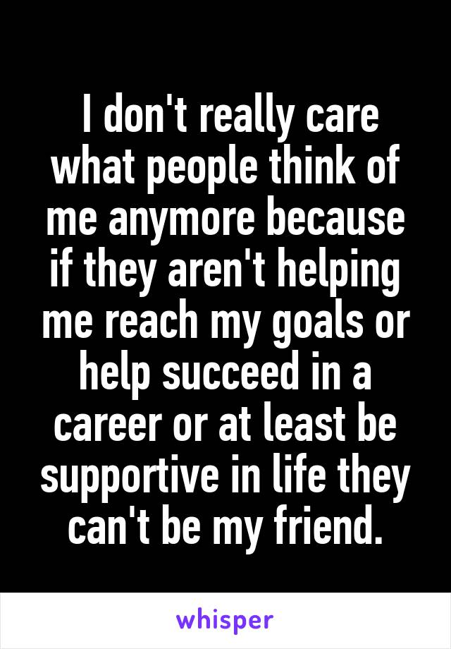 I don't really care what people think of me anymore because if they aren't helping me reach my goals or help succeed in a career or at least be supportive in life they can't be my friend.