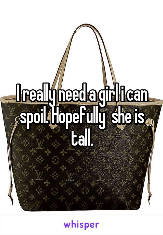 I really need a girl i can spoil. Hopefully  she is tall.