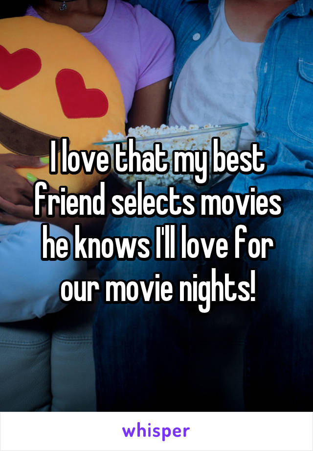 I love that my best friend selects movies he knows I'll love for our movie nights!